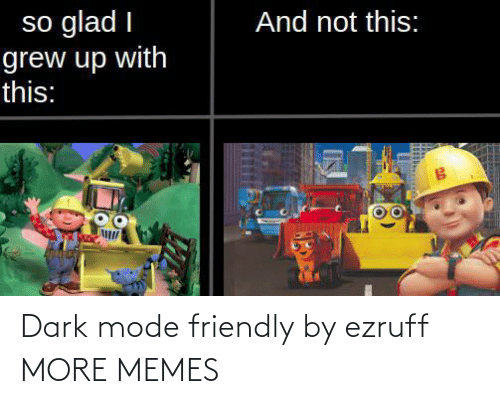 dark: Dark mode friendly by ezruff MORE MEMES