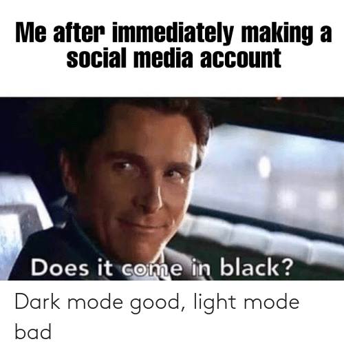 mode: Dark mode good, light mode bad