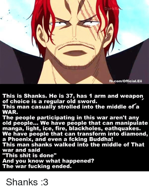 """shank: Dark R.  fb.com/Official.Eii  This is Shanks. He is 37, has 1 arm and weapon  of choice is a regular old sword.  This man casualiy strolled into the middle of a  WAR.  The people participating in this war aren't any  old people... We have people that can manipulate  manga, light, ice, fire, blackholes, eathquakes.  We have people that can transform into diamond,  a Phoenix, and even a fcking Buddha!  This man shanks walked into the middle of That  war and said  """"This shit is done""""  And you know what happened?  The war fucking ended. Shanks :3"""