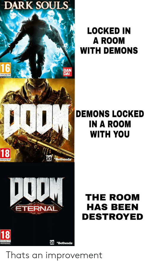 """peg: DARK SOULS  LOCKED IN  A ROOM  WITH DEMONS  t.  16  BAN  DAI  www.pegi.into  ROVISIONAL  DEMONS LOCKED  IN A ROOM  WITH YOU  18  at """"Bethesda,  www.pegi.info cmac  THE ROOM  HAS BEEN  DESTROYED  ETERNAL  18  www.peg info  id Thats an improvement"""