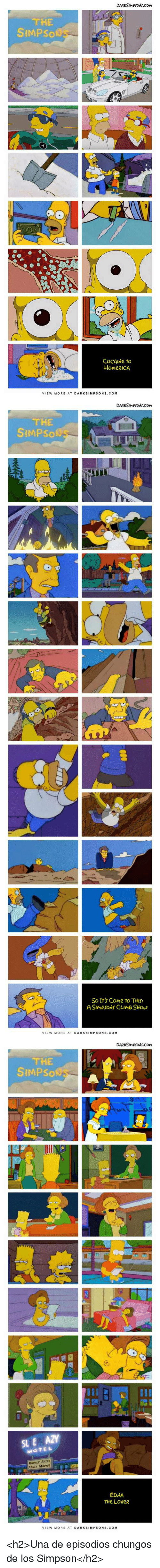 Movies, Simpson, and Com: DARKSIMpsoNs.com  THE  SIMPSO  CoCAlNe To  HoMeRICA  VIEW MORE AT DARKSIMPSONS.COM   THE  SIMPSo  to  So Its CoMe to THIS  ASImpSoNS CLIMB SHOw  VIEW MORE AT DARKSIMPSONS.COM   DARKSImPsoNs.COM  THE  SIMPSo  SL E AZY  MOTE L  HOURLY RATES  ADULT MOVIES  EDNA  THe LoveR  VIEW MORE AT DARKSIMPSONS. COM <h2>Una de episodios chungos de los Simpson</h2>