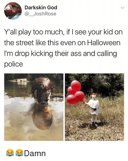 Your Kidding: Darkskin God  @ JoshRose  Yall play too much, if I see your kid on  the street like this even on Halloween  I'm drop kicking their ass and calling  police 😂😂Damn