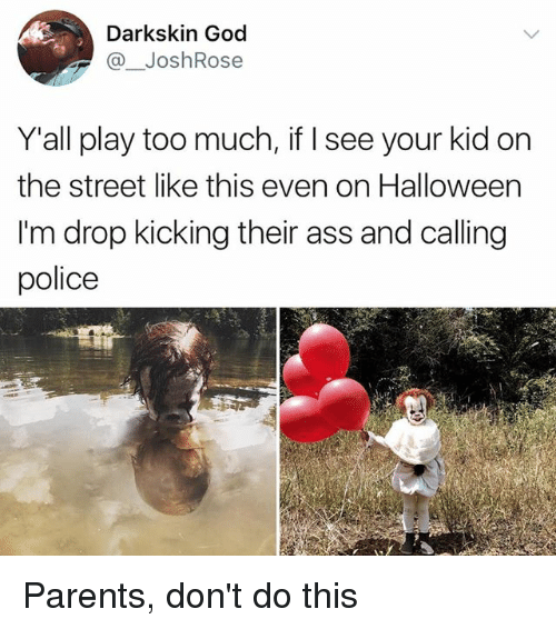 Your Kidding: Darkskin God  @ JoshRose  Y'all play too much, if I see your kid on  the street like this even on Halloween  I'm drop kicking their ass and calling  police Parents, don't do this