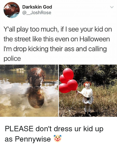 Your Kidding: Darkskin God  @JoshRose  Y'all play too much, if I see your kid on  the street like this even on Halloween  I'm drop kicking their ass and calling  police PLEASE don't dress ur kid up as Pennywise 🤡