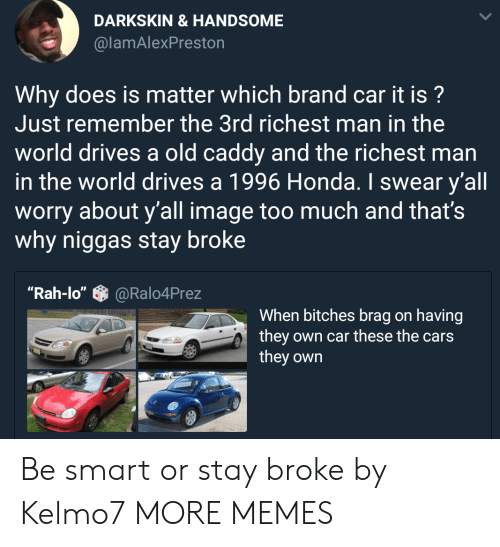 "Smartly: DARKSKIN &HANDSOME  @lamAlexPreston  Why does is matter which brand car it is?  Just remember the 3rd richest man in the  world drives a old caddy and the richest man  in the world drives a 1996 Honda. I swear y'all  worry about y'all image too much and that's  why niggas stay broke  ""Rah-lo""@Ralo4Prez  When bitches brag on having  they own car these the cars  they own Be smart or stay broke by Kelmo7 MORE MEMES"