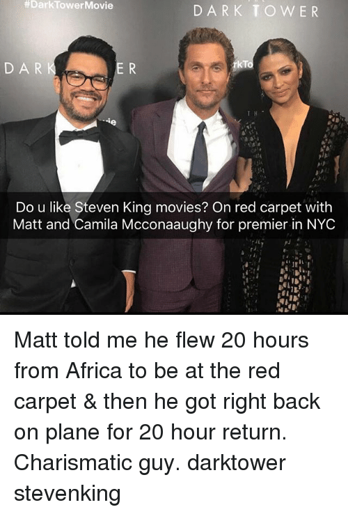 steven king:  #DarkTowerMovie  DARK TOWER  DAR  rkTo  Do u like Steven King movies? On red carpet with  Matt and Camila Mcconaaughy for premier in NYC Matt told me he flew 20 hours from Africa to be at the red carpet & then he got right back on plane for 20 hour return. Charismatic guy. darktower stevenking
