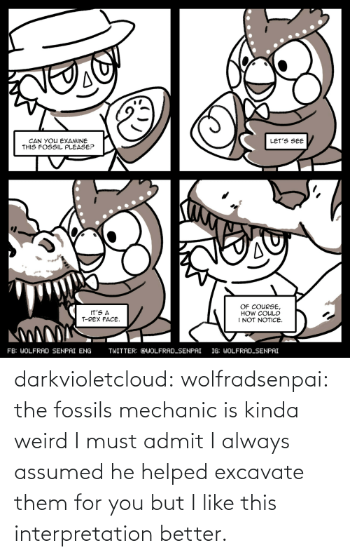 Assumed: darkvioletcloud:  wolfradsenpai:   the fossils mechanic is kinda weird I must admit     I always assumed he helped excavate them for you but I like this interpretation better.