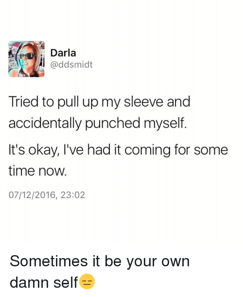 Funny, Darla, and Okay: Darla  @ddsmidt  Tried to pull up my sleeve and  accidentally punched myself.  It's okay, l've had it coming for some  time now.  07/12/2016, 23:02 Sometimes it be your own damn self😑