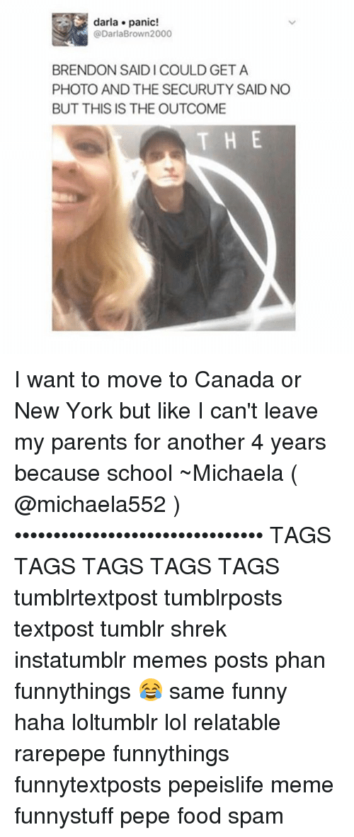 Moving To Canada: darla panic!  @DarlaBrown 2000  BRENDON SAID l COULD GET A  PHOTO AND THE SECURUTY SAID NO  BUT THIS IS THE OUTCOME  THE I want to move to Canada or New York but like I can't leave my parents for another 4 years because school ~Michaela ( @michaela552 )•••••••••••••••••••••••••••••••• TAGS TAGS TAGS TAGS TAGS tumblrtextpost tumblrposts textpost tumblr shrek instatumblr memes posts phan funnythings 😂 same funny haha loltumblr lol relatable rarepepe funnythings funnytextposts pepeislife meme funnystuff pepe food spam