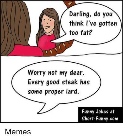 funny jokes: Darling, do you  think l've gotten  too fat?  Worry not my dear.  Every good steak has  some proper lard.  Funny Jokes at  Short-Funny.com Memes