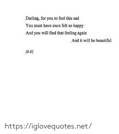 darling: Darling, for you to feel this sad  You must have once felt so happy  And you will find that feeling again  And it will be beautiful  (E.K https://iglovequotes.net/