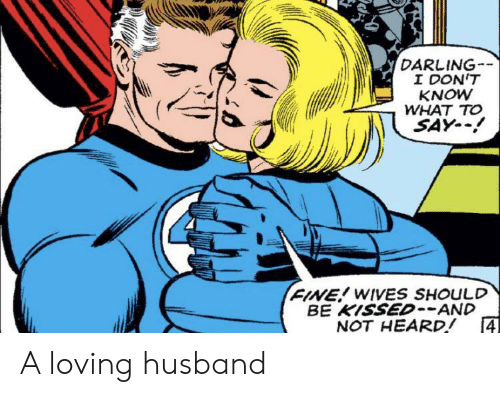 wives: DARLING  I DON'T  KNOW  WHAT TO  SAY-  FINE! WIVES SHOULD  BE KISSED--AND  4  NOT HEARD! A loving husband