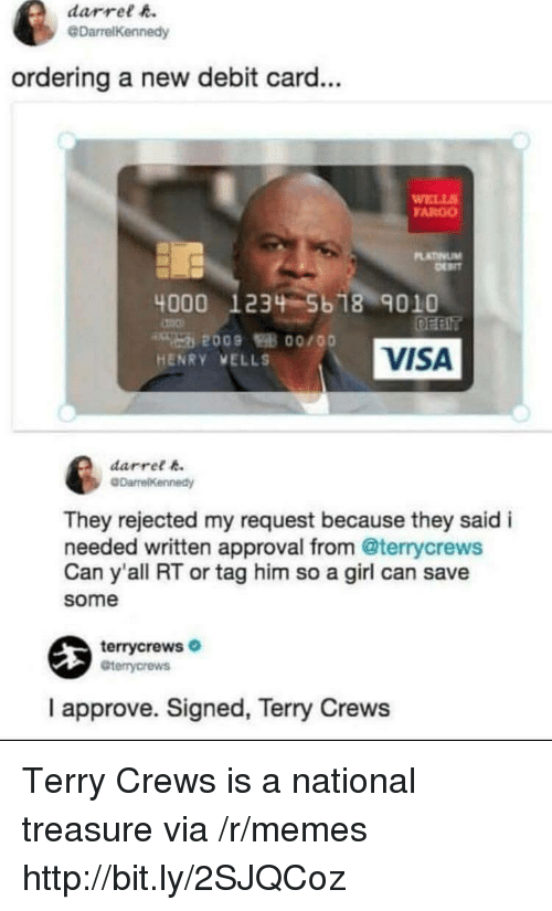 Terry Crews: darrel h.  @DarrelKennedy  ordering a new debit card...  WELL  FARGO  LATINUM  4000 1234 5b 18 9010  VISA  HENRY VELLS  darret k  They rejected my request because they said i  needed written approval from @terrycrews  Can y'all RT or tag him so a girl can save  some  terrycrews  Gterrycrews  I approve. Signed, Terry Crews Terry Crews is a national treasure via /r/memes http://bit.ly/2SJQCoz