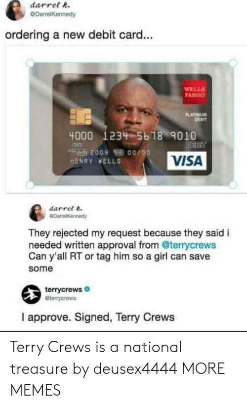 Terry Crews: darrel h.  @DarrelKennedy  ordering a new debit card...  WELL  FARGO  LATINUM  4000 1234 5b 18 9010  VISA  HENRY VELLS  darret k  They rejected my request because they said i  needed written approval from @terrycrews  Can y'all RT or tag him so a girl can save  some  terrycrews  Gterrycrews  I approve. Signed, Terry Crews Terry Crews is a national treasure by deusex4444 MORE MEMES