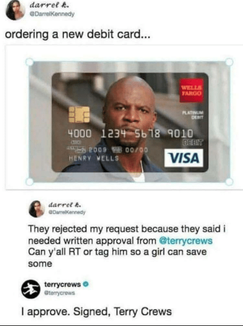 visa: darrel h.  @DarrelKennedy  ordering a new debit card...  WELL  FARGO  LATINUM  4000 1234 5b 18 9010  VISA  HENRY VELLS  darret k  They rejected my request because they said i  needed written approval from @terrycrews  Can y'all RT or tag him so a girl can save  some  terrycrews  Gterrycrews  I approve. Signed, Terry Crews