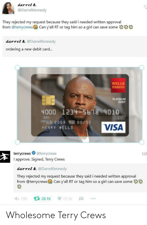 visa: darrel h.  @DarrelKennedy  They rejected my request because they said i needed written approval  from @terrycrews  Can y'all RT or tag him so a girl can save some  darrel h. @DarrelKennedy  ordering  a new debit card...  WELLS  FARGO  PLATINUM  DEBIT  4000 1234 5b18 9010  DEBIT  209 00/00  VISA  HENRY MELLS  12  @terrycrews  terrycrews  I approve. Signed, Terry Crews  darrel h. @DarrelKennedy  They rejected my request because they said i needed written approval  from @terrycrews Can y'all RT or tag him so a girl can save some  128.1K  199  73.1K  |A Wholesome Terry Crews