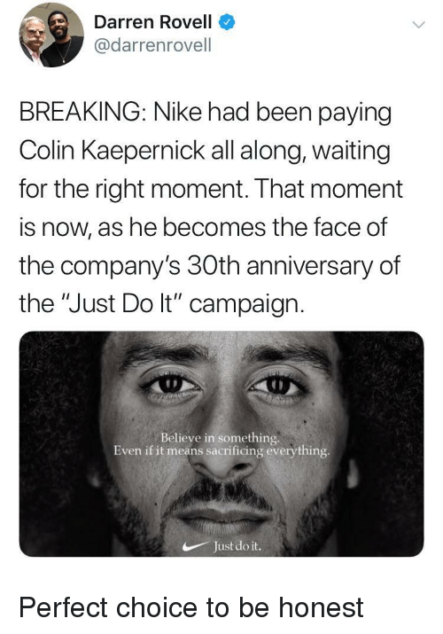 "Darren: Darren Rovell  @darrenrovell  BREAKING: Nike had been paying  Colin Kaepernick all along, waiting  for the right moment. That moment  is now, as he becomes the face of  the company's 30th anniversary of  the ""Just Do lt"" campaign  Believe in something.  Even if it means sacrificing everything  Just do it. Perfect choice to be honest"