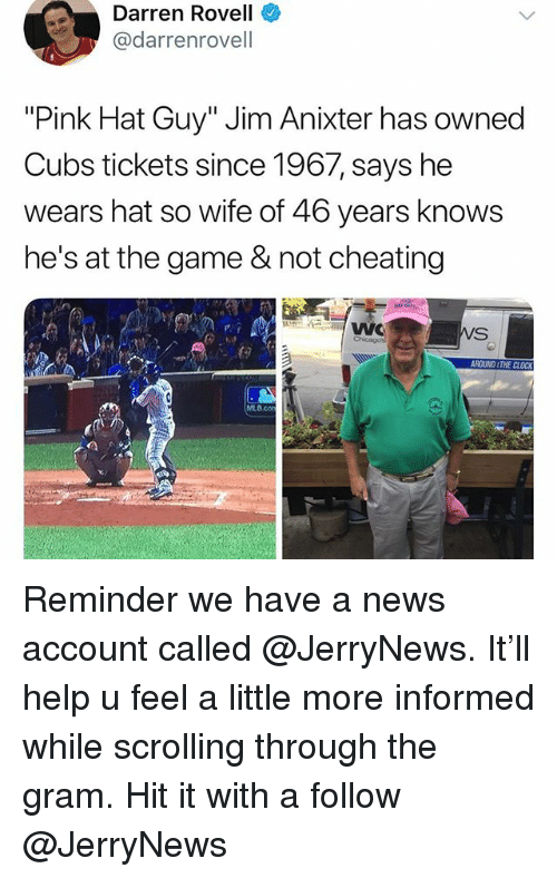 "Not Cheating: Darren Rovell  @darrenrovell  ""Pink Hat Guy"" Jim Anixter has owned  Cubs tickets since 1967, says he  wears hat so wife of 46 years knows  he's at the game & not cheating  MLB.cO Reminder we have a news account called @JerryNews. It'll help u feel a little more informed while scrolling through the gram. Hit it with a follow @JerryNews"