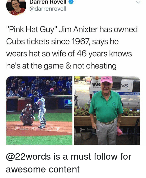 "Not Cheating: Darren Rovell  @darrenrovell  ""Pink Hat Guy"" Jim Anixter has owned  Cubs tickets since 1967, says he  wears hat so wife of 46 years knows  he's at the game & not cheating  В со @22words is a must follow for awesome content"