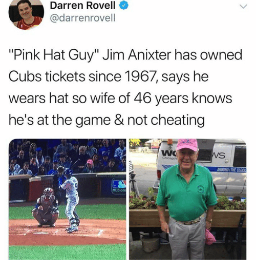 "Not Cheating: Darren Rovell  @darrenrovell  ""Pink Hat Guy"" Jim Anixter has owned  Cubs tickets since 1967, says he  wears hat so wife of 46 years knows  he's at the game & not cheating  ROUND THE CLOCK  MLB.co"