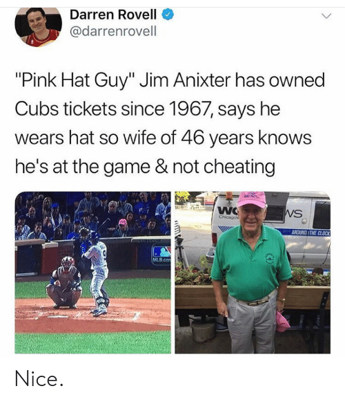 "Not Cheating: Darren Rovell  @darrenrovell  ""Pink Hat Guy"" Jim Anixter has owned  Cubs tickets since 1967, says he  wears hat so wife of 46 years knows  he's at the game & not cheating  NAT GUY  WC  Chicagos  WS  AROUND THE CLOCK  MLB.con  GD Nice."