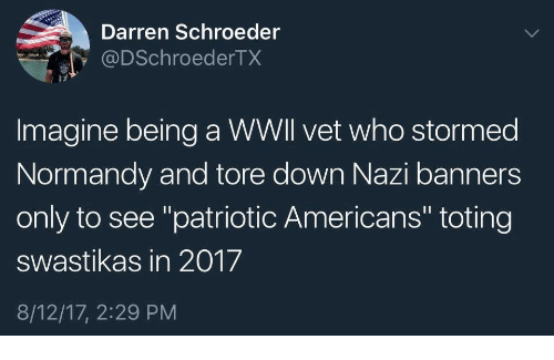 """normandy: Darren Schroeder  @DSchroederTX  Imagine being a WWll vet who stormed  Normandy and tore down Nazi banners  only to see """"patriotic Americans"""" toting  swastikas in 2017  8/12/17, 2:29 PM"""