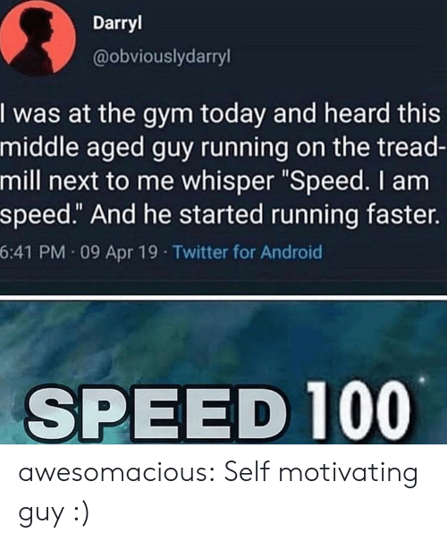 """Darryl: Darryl  @obviouslydarryl  I was at the gym today and heard this  middle aged guy running on the tread-  mill next to me whisper """"Speed. I am  speed."""" And he started running faster.  6:41 PM 09 Apr 19 Twitter for Android  SPEED 100 awesomacious:  Self motivating guy :)"""