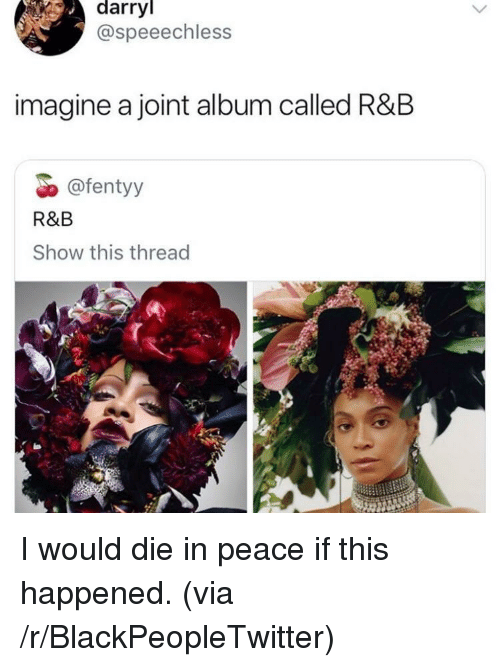 Darryl: darryl  @speeechless  imagine a joint album called R&B  @fentyy  R&B  Show this thread I would die in peace if this happened. (via /r/BlackPeopleTwitter)