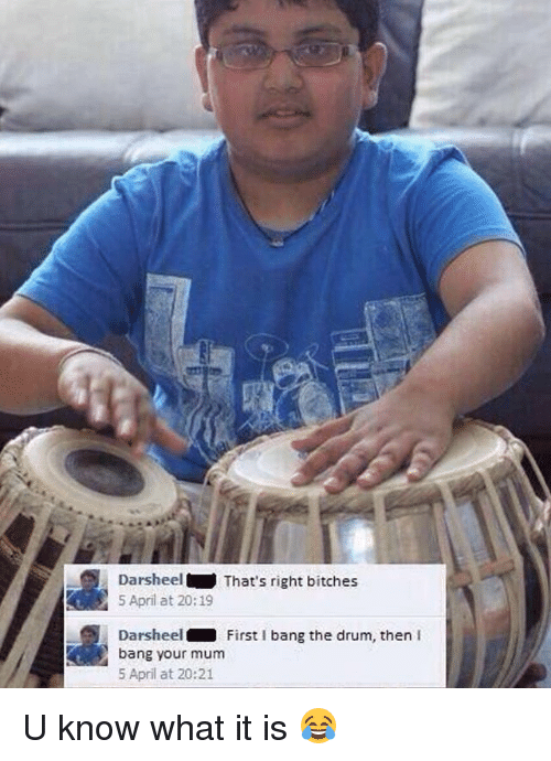drumming: Darsheel That's right bitches  5 April at 20:19  Darsheel  First I bang the drum, then  I  bang your mum  April at 20:21 U know what it is 😂