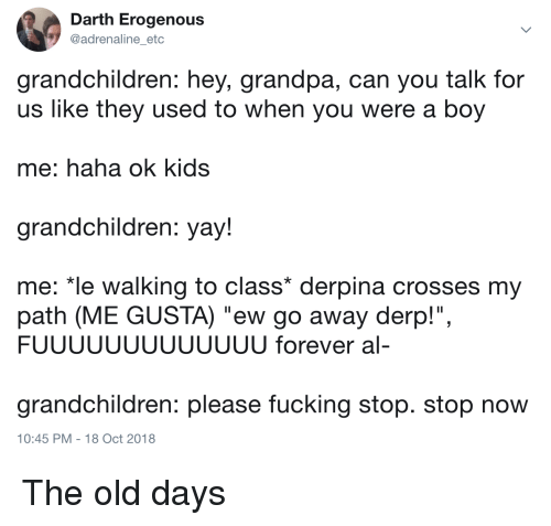 """derpina: Darth Erogenous  @adrenaline_etc  grandchildren: hey, grandpa, can you talk for  us like they used to when you were a boy  me: haha ok kids  grandchildren: yay!  me: """"le walking to class* derpina crosses my  path (ME GUSTA) """"ew go away derp!"""",  FUUUUUUUUUUUUU forever al-  grandchildren: please fucking stop. stop now  10:45 PM -18 Oct 2018 The old days"""