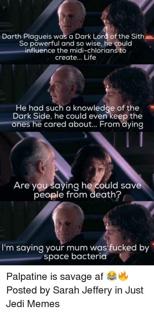 Af, Jedi, and Life: Darth Plaqueis was a Dark Lord of the Sith  So powerful and so wise, he çould  influence the midi-chlorians to  create... Life  He had such a knowledge of the  Dark Side, he could even keep the  ones he cared about... From dying  Are you saying he could save  people from death?  I'm saying your mum was fucked by  space bacteria Palpatine is savage af 😂🔥  Posted by Sarah Jeffery in Just Jedi Memes