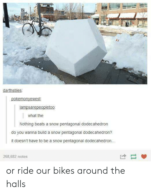 bikes: darthstiles  what the  Nothing beats a snow pentagonal dodecahedron  do you wanna build a snow pentagonal dodecahedron?  it doesn't have to be a snow pentagonal dodecahedrorn  268,682 notes or ride our bikes around the halls