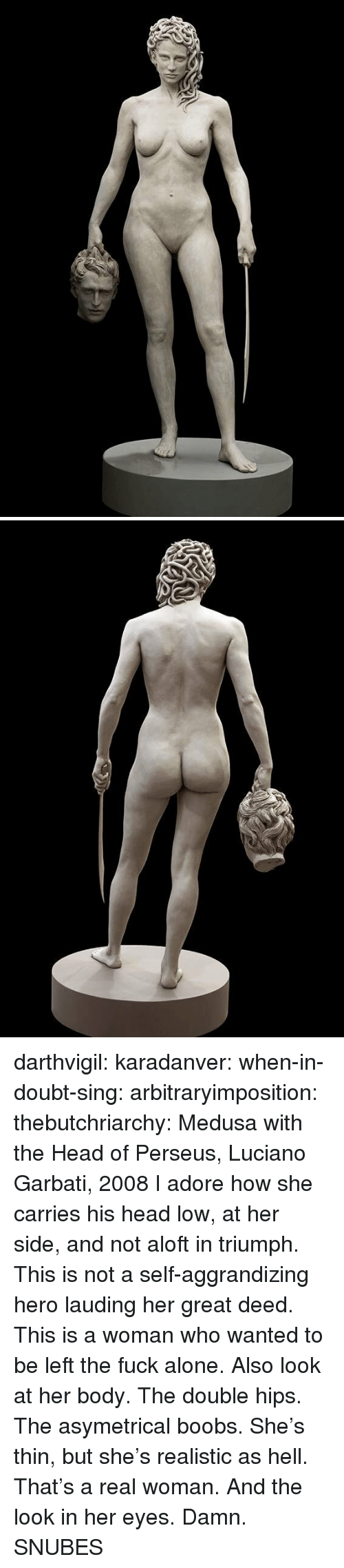 Being Alone, Head, and Tumblr: darthvigil: karadanver:  when-in-doubt-sing:  arbitraryimposition:  thebutchriarchy: Medusa with the Head of Perseus, Luciano Garbati, 2008 I adore how she carries his head low, at her side, and not aloft in triumph.  This is not a self-aggrandizing hero lauding her great deed. This is a woman who wanted to be left the fuck alone.   Also look at her body. The double hips. The asymetrical boobs. She's thin, but she's realistic as hell. That's a real woman.  And the look in her eyes. Damn.      SNUBES