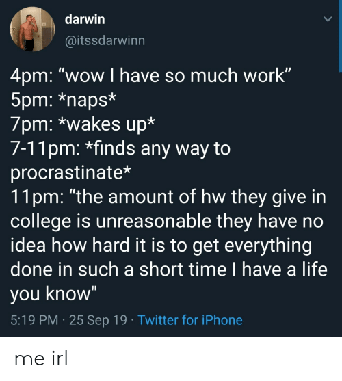 """darwin: darwin  @itssdarwinn  4pm: """"wow I have so much work""""  5pm: *naps*  7pm: *wakes up*  7-11pm: *finds any way to  procrastinate*  11pm: """"the amount of hw they give in  college is unreasonable they have no  idea how hard it is to get everything  done in such a short time I have a life  you know""""  5:19 PM 25 Sep 19 Twitter for iPhone me irl"""