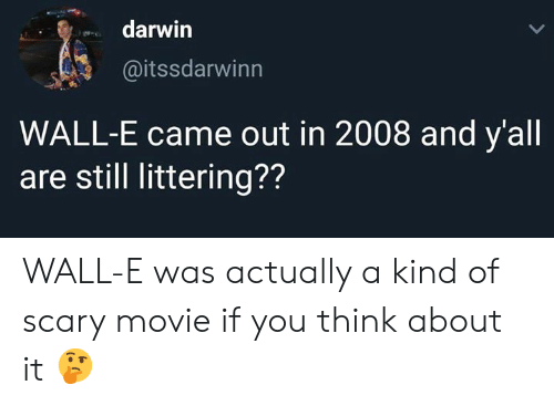 darwin: darwin  @itssdarwinn  WALL-E came out in 2008 and y'all  are still littering?? WALL-E was actually a kind of scary movie if you think about it 🤔