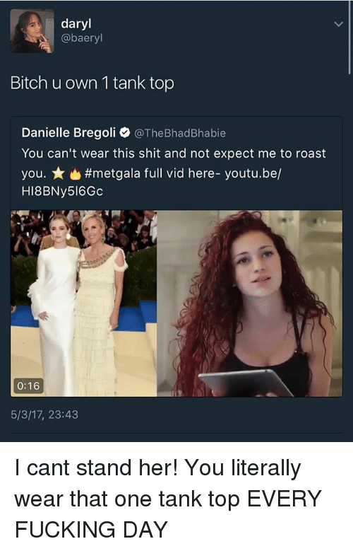 every-fucking-day: daryl  aer  Bitch u own 1 tank top  Danielle Bregoli  @TheBhadBhabie  You can't wear this shit and not expect me to roast  you. #metgala full vid here- youtu.be/  HI8BNy516Gc  0:16  5/3/17, 23:43 I cant stand her! You literally wear that one tank top EVERY FUCKING DAY