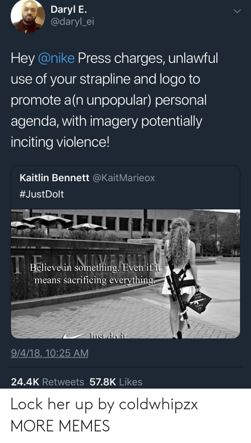 Dank, Memes, and Nike: Daryl E  @daryl_ei  Hey @nike Press charges, unlawful  use of your strapline and logo to  promote a(n unpopular) personal  agenda, with imagery potentially  inciting violence!  Kaitlin Bennett @KaitMarieox  #JustDolt  Believe in somethin  means sacrificing everythin  COME  A ND  TAKE  IT  9/4/18,_10:25 AM  24.4K Retweets 57.8K Likes Lock her up by coldwhipzx MORE MEMES