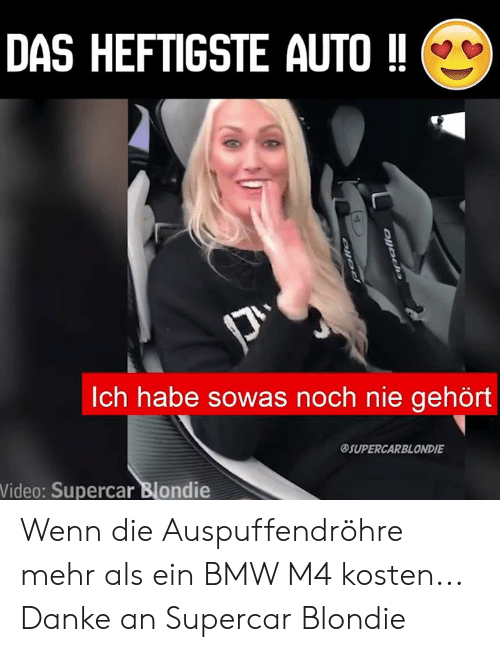 Bmw, Memes, and Video: DAS HEFTIGSTE AUTO!!  ch habe sowas noch nie gehort  SUPERCAR BLONDIE  Video: Supercar Blondie Wenn die Auspuffendröhre mehr als ein BMW M4 kosten...  Danke an Supercar Blondie