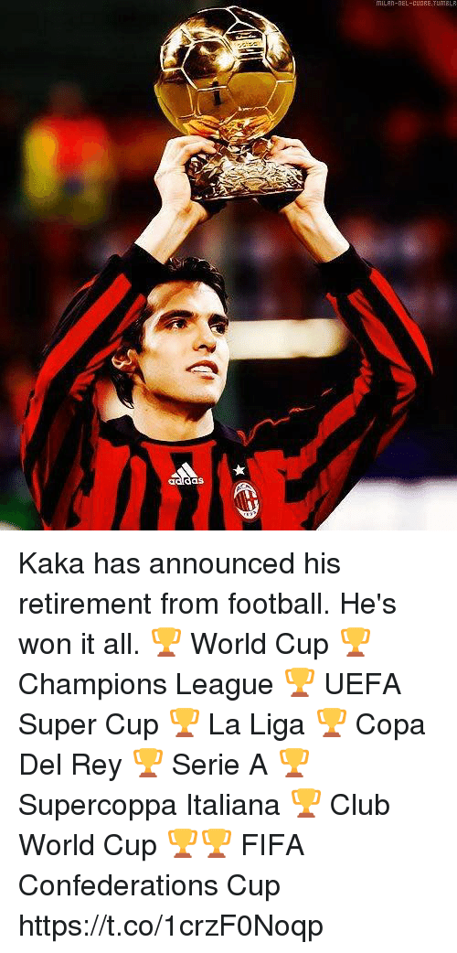 serie a: das Kaka has announced his retirement from football. He's won it all.  🏆 World Cup 🏆 Champions League 🏆 UEFA Super Cup 🏆 La Liga 🏆 Copa Del Rey 🏆 Serie A 🏆 Supercoppa Italiana 🏆 Club World Cup 🏆🏆 FIFA Confederations Cup https://t.co/1crzF0Noqp