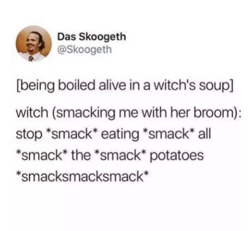 Alive, Witch, and Her: Das Skoogeth  @Skoogeth  [being boiled alive in a witch's soup]  witch (smacking me with her broom):  stop *smack* eating *smack* all  *smack* the *smack* potatoes  *smacksmacksmack*