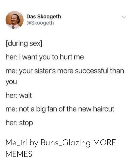 buns: Das Skoogeth  @Skoogeth  [during sex  her: i want you to hurt me  me: your sister's more successful than  you  her: wait  me: not a big fan of the new haircut  her: stop Me_irl by Buns_Glazing MORE MEMES
