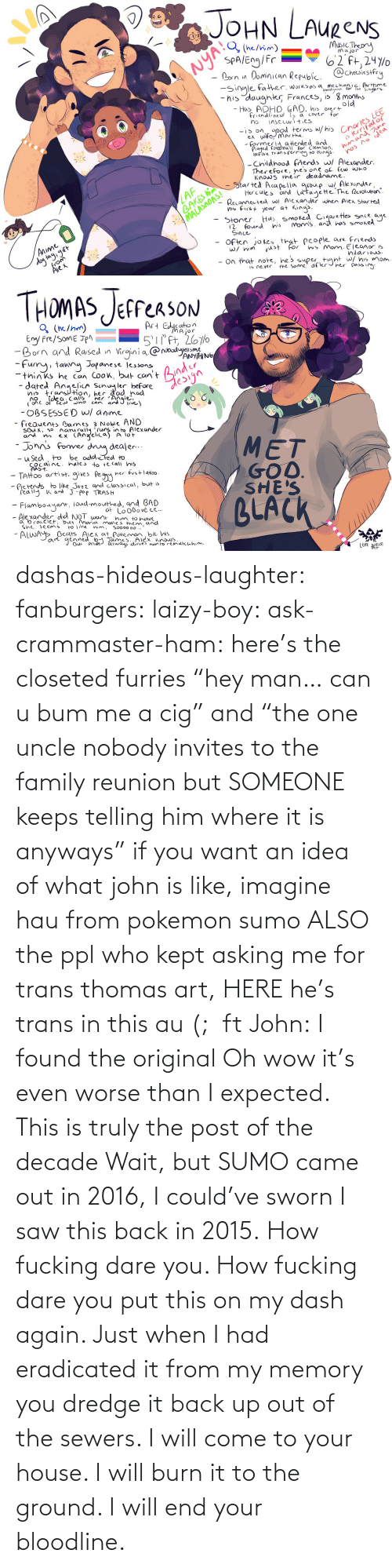 "ham: dashas-hideous-laughter:  fanburgers:   laizy-boy:   ask-crammaster-ham:   here's the closeted furries ""hey man… can u bum me a cig"" and ""the one uncle nobody invites to the family reunion but SOMEONE keeps telling him where it is anyways""   if you want an idea of what john is like, imagine hau from pokemon sumo ALSO the ppl who kept asking me for trans thomas art, HERE he's trans in this au (;  ft John:    I found the original     Oh wow it's even worse than I expected. This is truly the post of the decade    Wait, but SUMO came out in 2016, I could've sworn I saw this back in 2015.    How fucking dare you. How fucking dare you put this on my dash again. Just when I had eradicated it from my memory you dredge it back up out of the sewers. I will come to your house. I will burn it to the ground. I will end your bloodline."
