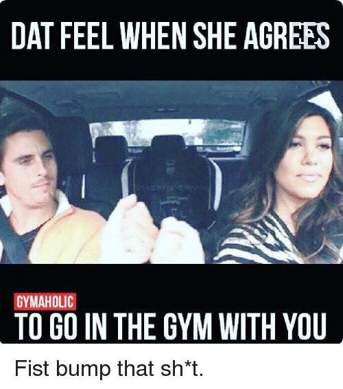 Dat, Feels, and Bump: DAT FEEL WHEN SHE AGREES  GYMAHOLIC  TO GO IN THE GYM WITH YOU Fist bump that sh*t.
