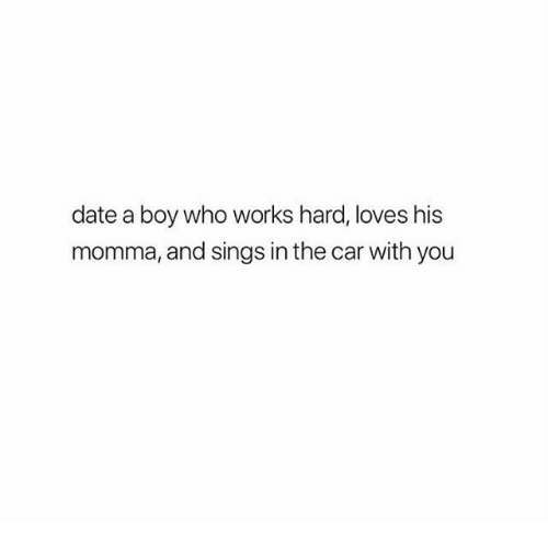 Date, Boy, and Car: date a boy who works hard, loves his  momma, and sings in the car with you
