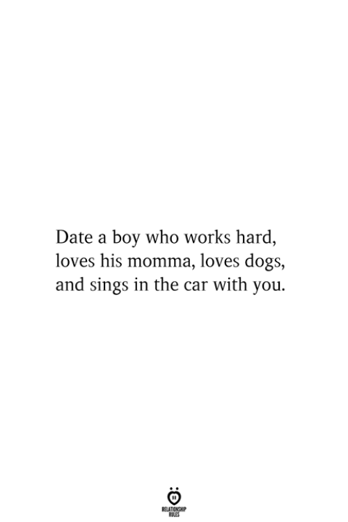 Dogs, Date, and Boy: Date a boy who works hard,  loves his momma, loves dogs,  and sings in the car with you  RELATIONSHIP  ES
