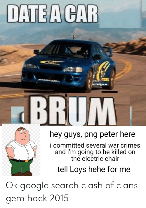 electric chair: DATE A CAR  BRUM  hey guys, png peter here  i committed several war crimes  and i'm going to be killed on  the electric chair  tell Loys hehe for me Ok google search clash of clans gem hack 2015
