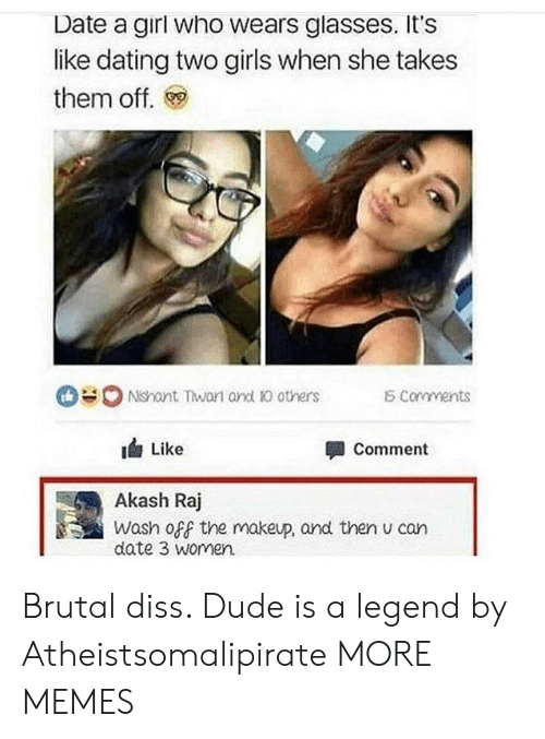 3 women: Date a girl who wears glasses. It's  like dating two girls when she takes  them off.  0 Ndant Twan and Ю others  corvments  1台Like  Akash Raj  date 3 women.  Comment  Wash off the makeup, and then u can Brutal diss. Dude is a legend by Atheistsomalipirate MORE MEMES