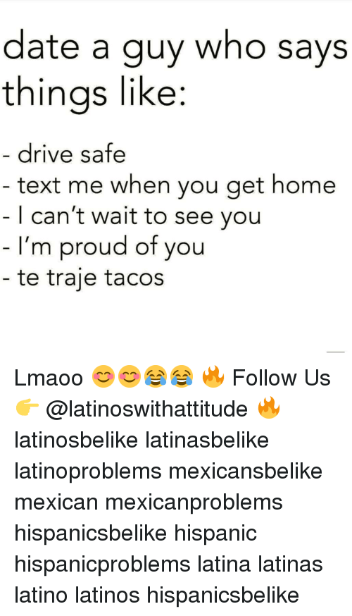 Drive Safe: date a guy who says  thinas like:  drive safe  text me when you get home  | can't wait to see you  I'm proud of you  te traje tacos Lmaoo 😊😊😂😂 🔥 Follow Us 👉 @latinoswithattitude 🔥 latinosbelike latinasbelike latinoproblems mexicansbelike mexican mexicanproblems hispanicsbelike hispanic hispanicproblems latina latinas latino latinos hispanicsbelike
