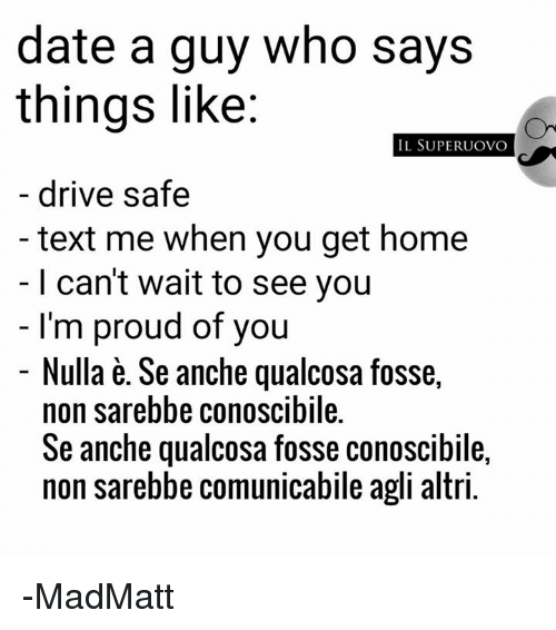 foss: date a guy who says  things like:  IL SUPER UOVO  drive safe  text me when you get home  I can't wait to see you  I'm proud of you  Nulla e. Se anche qualcosa fosse  non sarebbe conoscibile.  Se anche qualcosa fosse conoscibile,  non sarebbe comunicabile agli altri. -MadMatt