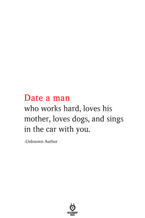 Sings: Date a man  who works hard, loves his  mother, loves dogs, and sings  in the car with you  -Unknown Author  RELATIONSHIP  ES